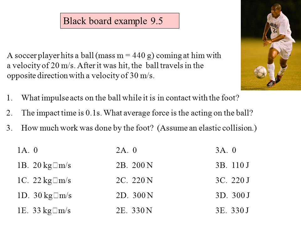 A soccer player hits a ball (mass m = 440 g) coming at him with a velocity of 20 m/s.