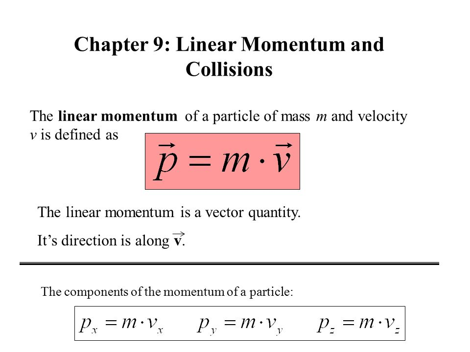 The linear momentum of a particle of mass m and velocity v is defined as The linear momentum is a vector quantity.