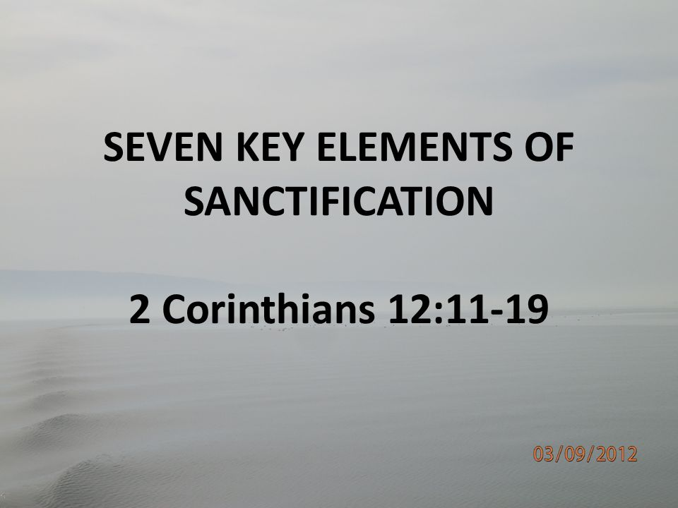 SEVEN KEY ELEMENTS OF SANCTIFICATION 2 Corinthians 12:11-19