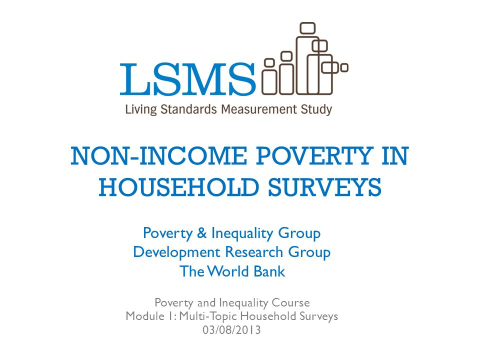 NON-INCOME POVERTY IN HOUSEHOLD SURVEYS Poverty & Inequality Group Development Research Group The World Bank Poverty and Inequality Course Module 1: M