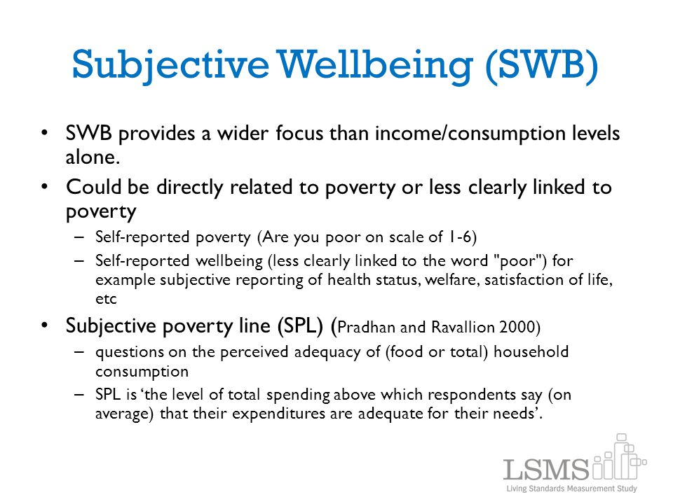 Subjective Wellbeing (SWB) SWB provides a wider focus than income/consumption levels alone. Could be directly related to poverty or less clearly linke