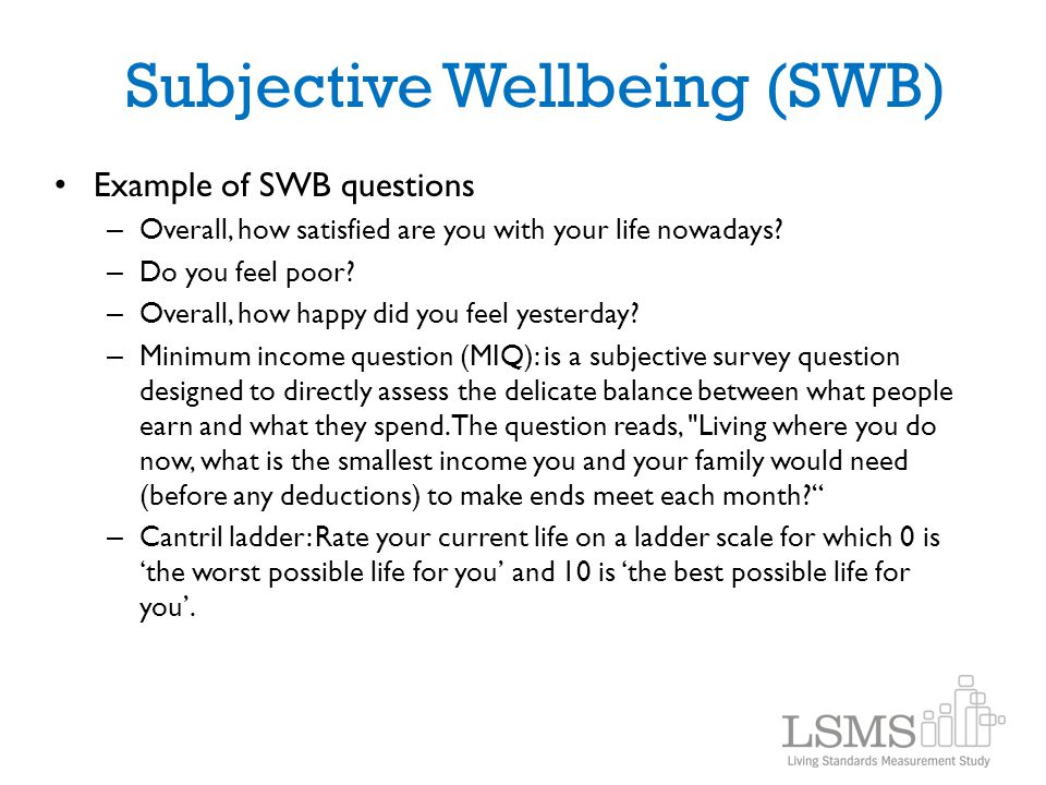 Subjective Wellbeing (SWB) Example of SWB questions – Overall, how satisfied are you with your life nowadays? – Do you feel poor? – Overall, how happy