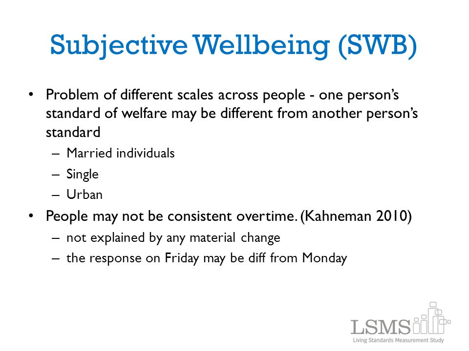Subjective Wellbeing (SWB) Problem of different scales across people - one person's standard of welfare may be different from another person's standar