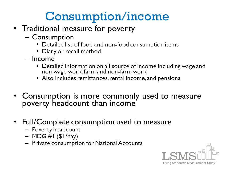 Consumption/income Traditional measure for poverty – Consumption Detailed list of food and non-food consumption items Diary or recall method – Income
