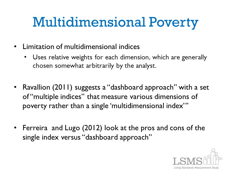 Multidimensional Poverty Limitation of multidimensional indices Uses relative weights for each dimension, which are generally chosen somewhat arbitrar