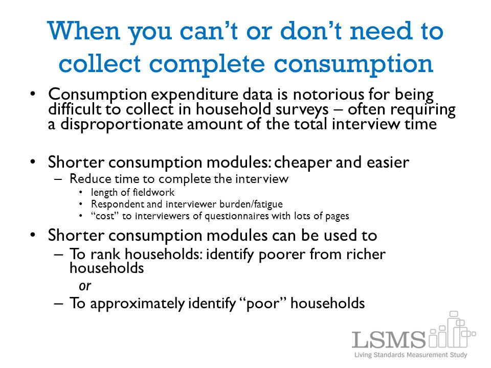 When you can't or don't need to collect complete consumption Consumption expenditure data is notorious for being difficult to collect in household sur
