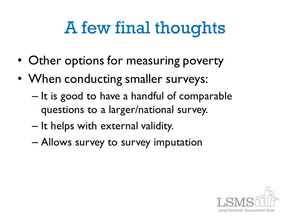 A few final thoughts Other options for measuring poverty When conducting smaller surveys: – It is good to have a handful of comparable questions to a