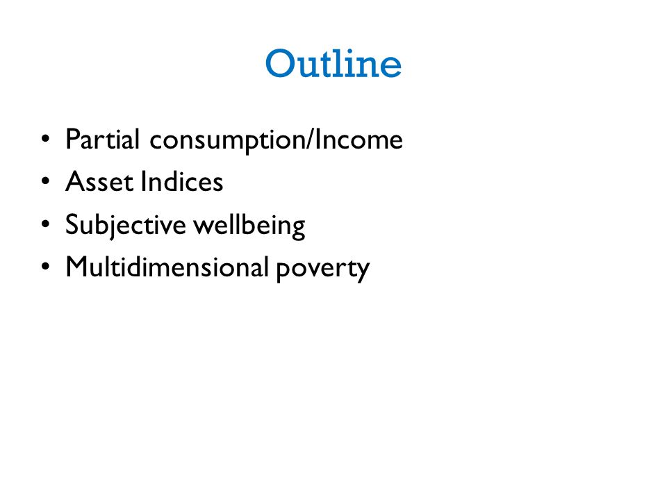 Outline Partial consumption/Income Asset Indices Subjective wellbeing Multidimensional poverty