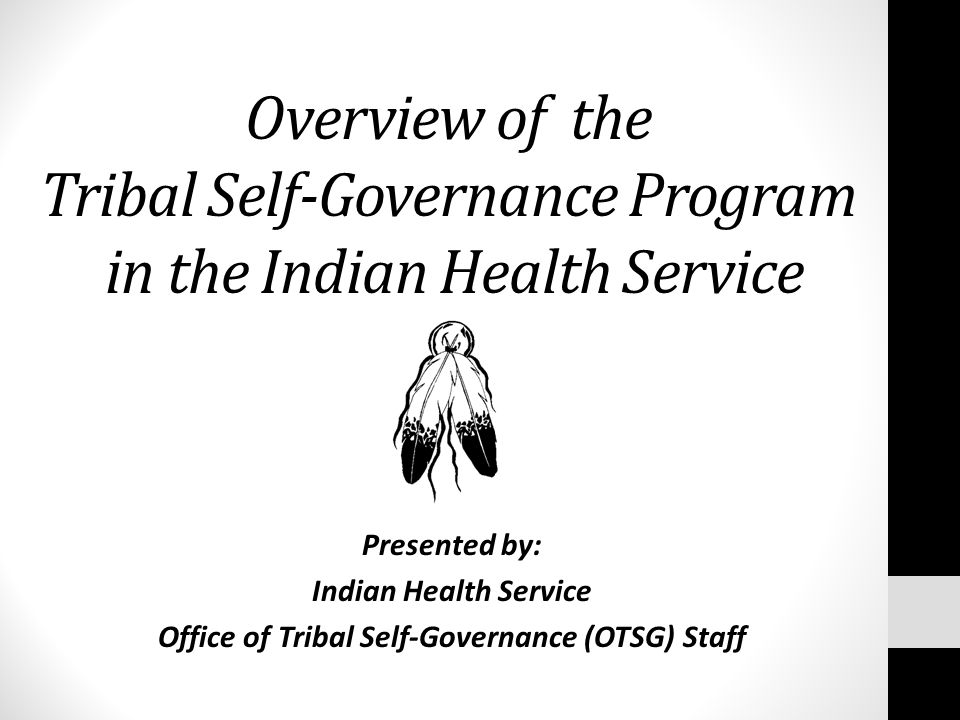 Overview of the Tribal Self-Governance Program in the Indian Health Service Presented by: Indian Health Service Office of Tribal Self-Governance (OTSG) Staff