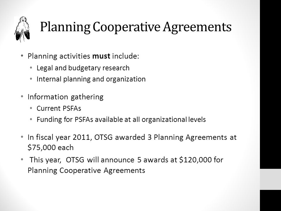 Planning Cooperative Agreements Planning activities must include: Legal and budgetary research Internal planning and organization Information gathering Current PSFAs Funding for PSFAs available at all organizational levels In fiscal year 2011, OTSG awarded 3 Planning Agreements at $75,000 each This year, OTSG will announce 5 awards at $120,000 for Planning Cooperative Agreements