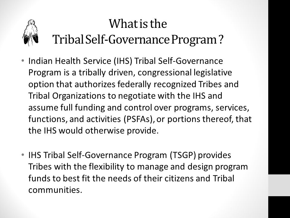 What is the Tribal Self-Governance Program ? Indian Health Service (IHS) Tribal Self-Governance Program is a tribally driven, congressional legislativ