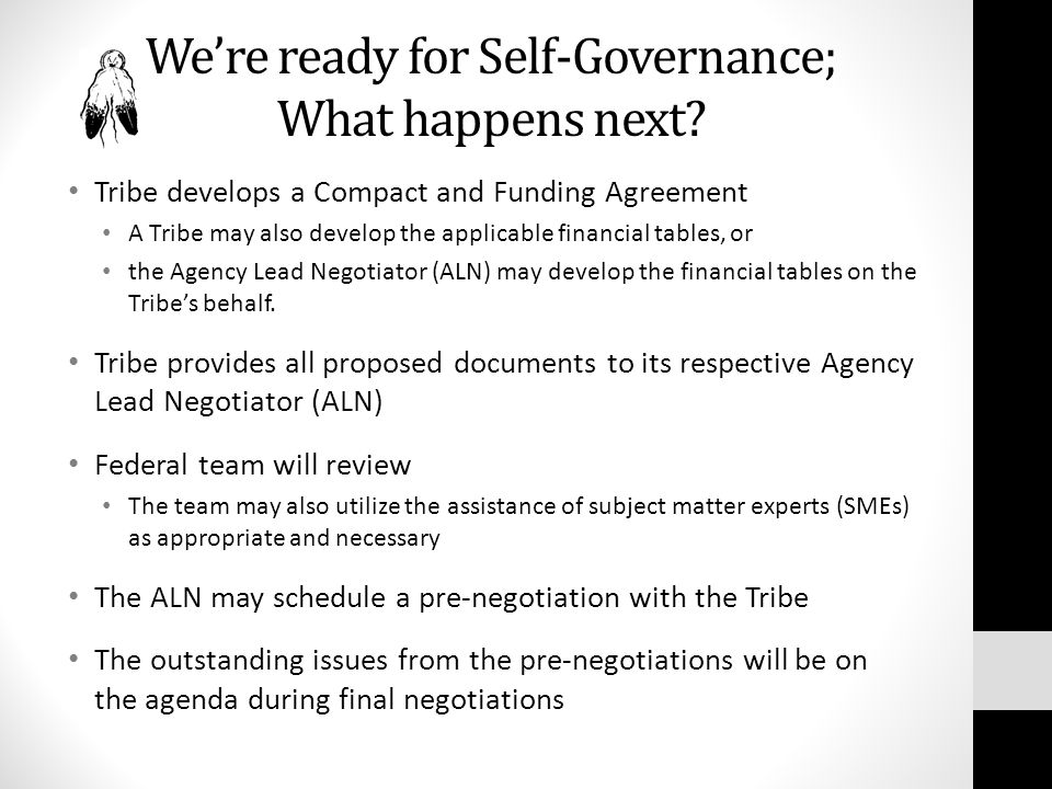 We're ready for Self-Governance; What happens next? Tribe develops a Compact and Funding Agreement A Tribe may also develop the applicable financial t
