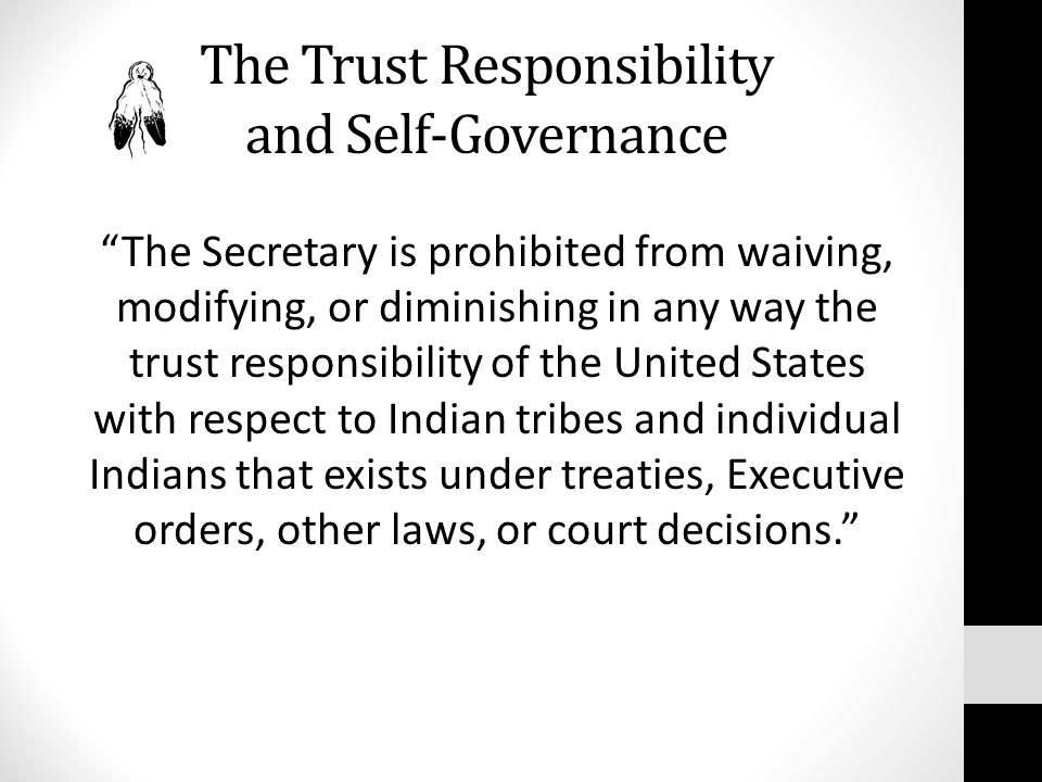 The Trust Responsibility and Self-Governance The Secretary is prohibited from waiving, modifying, or diminishing in any way the trust responsibility of the United States with respect to Indian tribes and individual Indians that exists under treaties, Executive orders, other laws, or court decisions.