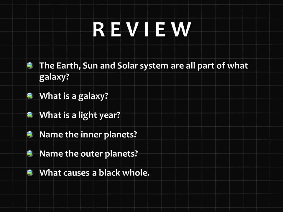 R E V I E W The Earth, Sun and Solar system are all part of what galaxy.