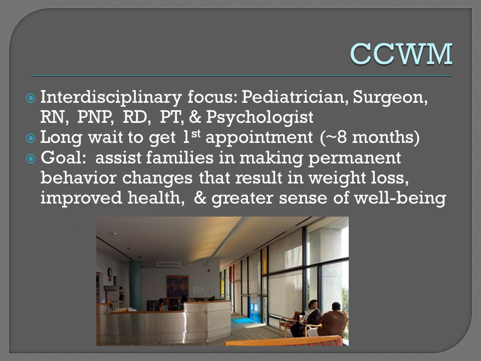  Interdisciplinary focus: Pediatrician, Surgeon, RN, PNP, RD, PT, & Psychologist  Long wait to get 1 st appointment (~8 months)  Goal: assist families in making permanent behavior changes that result in weight loss, improved health, & greater sense of well-being