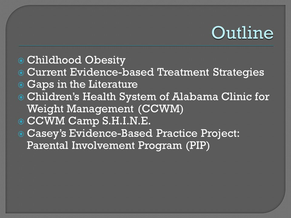  Childhood Obesity  Current Evidence-based Treatment Strategies  Gaps in the Literature  Children's Health System of Alabama Clinic for Weight Management (CCWM)  CCWM Camp S.H.I.N.E.