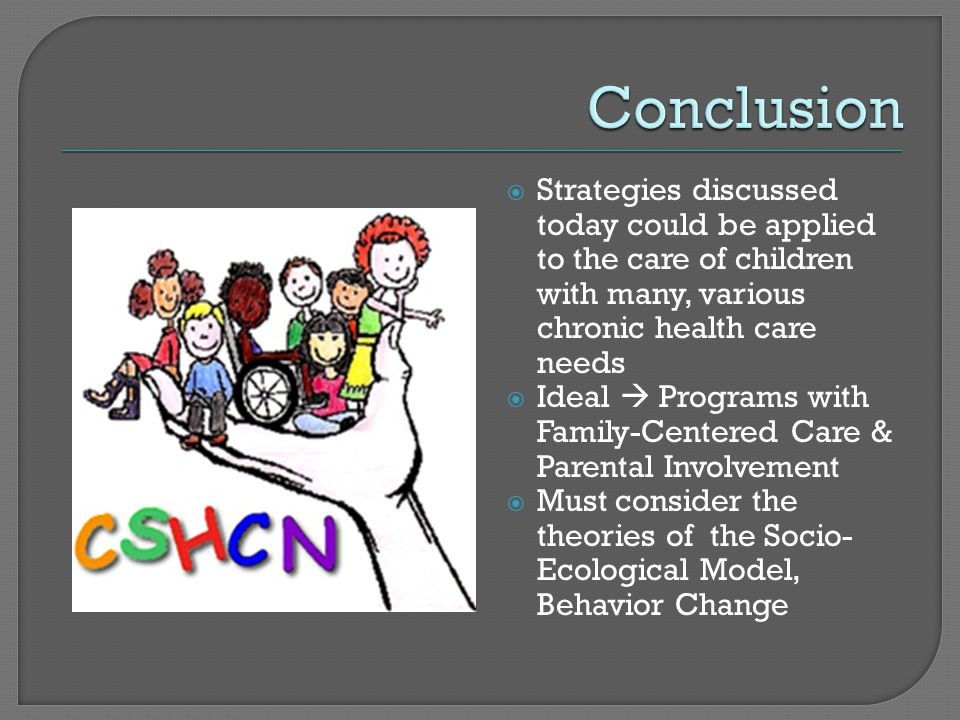  Strategies discussed today could be applied to the care of children with many, various chronic health care needs  Ideal  Programs with Family-Centered Care & Parental Involvement  Must consider the theories of the Socio- Ecological Model, Behavior Change