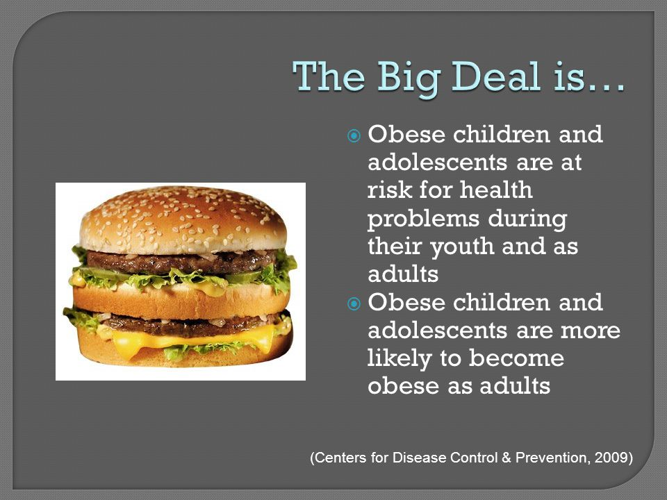  Obese children and adolescents are at risk for health problems during their youth and as adults  Obese children and adolescents are more likely to become obese as adults (Centers for Disease Control & Prevention, 2009)