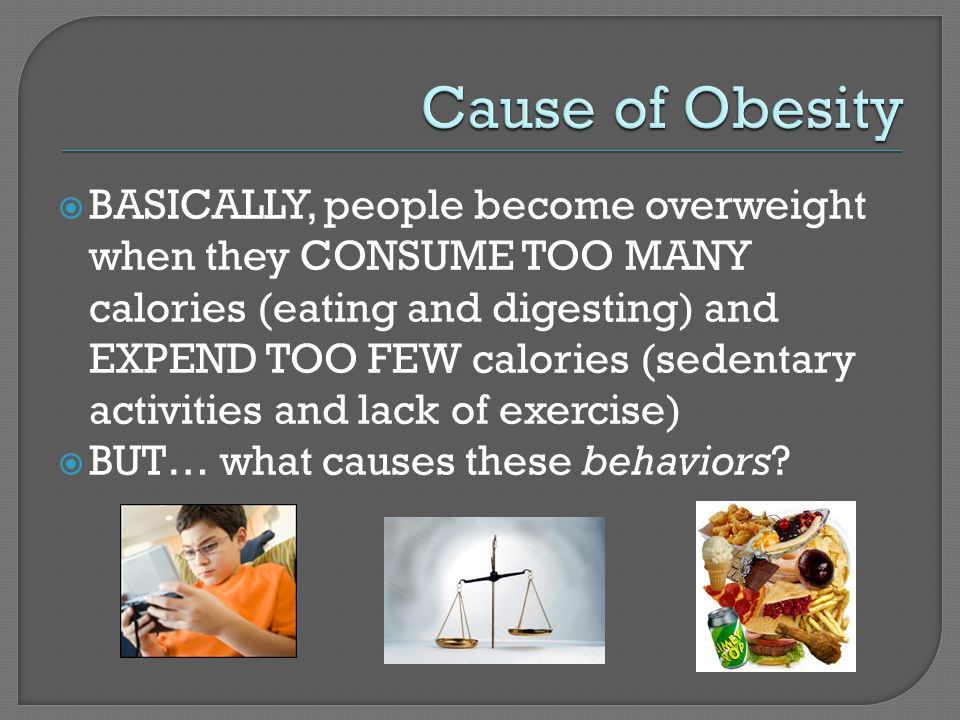  BASICALLY, people become overweight when they CONSUME TOO MANY calories (eating and digesting) and EXPEND TOO FEW calories (sedentary activities and lack of exercise)  BUT… what causes these behaviors