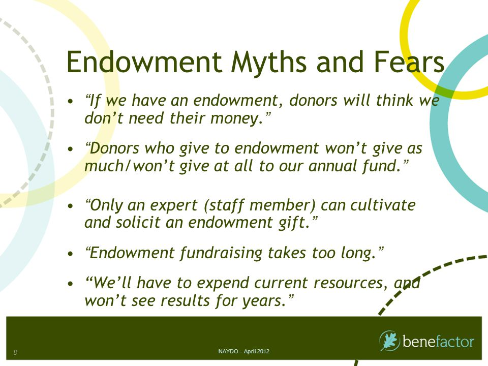 Endowment Myths and Fears If we have an endowment, donors will think we don't need their money. Donors who give to endowment won't give as much/won't give at all to our annual fund. Only an expert (staff member) can cultivate and solicit an endowment gift. Endowment fundraising takes too long. We'll have to expend current resources, and won't see results for years. 8 NAYDO – April 2012