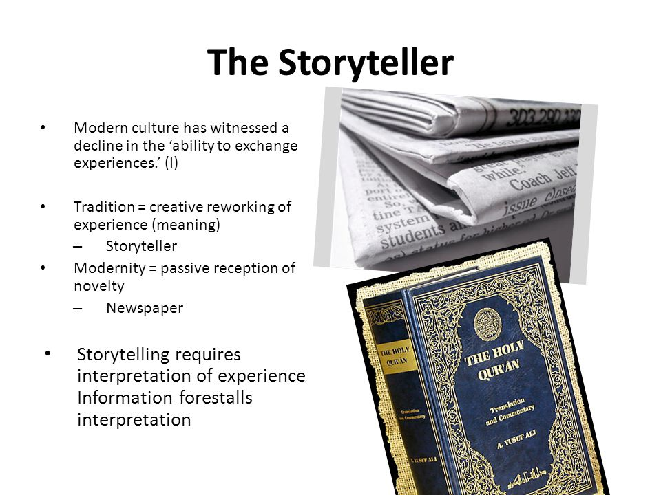 The Storyteller Modern culture has witnessed a decline in the 'ability to exchange experiences.' (I) Tradition = creative reworking of experience (meaning) – Storyteller Modernity = passive reception of novelty – Newspaper Storytelling requires interpretation of experience Information forestalls interpretation