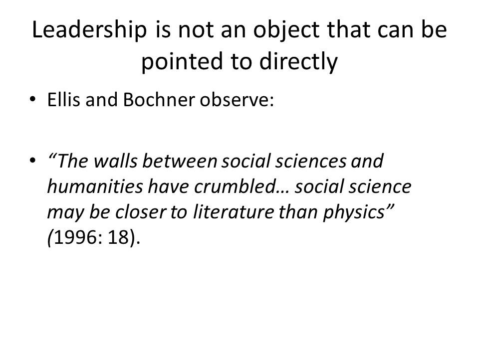 Leadership is not an object that can be pointed to directly Ellis and Bochner observe: The walls between social sciences and humanities have crumbled… social science may be closer to literature than physics (1996: 18).