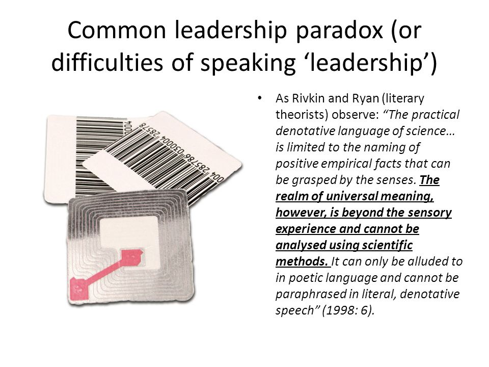 Common leadership paradox (or difficulties of speaking 'leadership') As Rivkin and Ryan (literary theorists) observe: The practical denotative language of science… is limited to the naming of positive empirical facts that can be grasped by the senses.