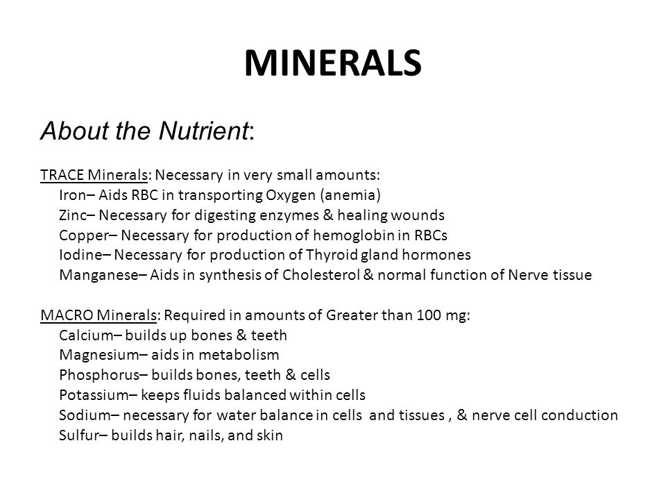 MINERALS About the Nutrient: TRACE Minerals: Necessary in very small amounts: Iron– Aids RBC in transporting Oxygen (anemia) Zinc– Necessary for diges