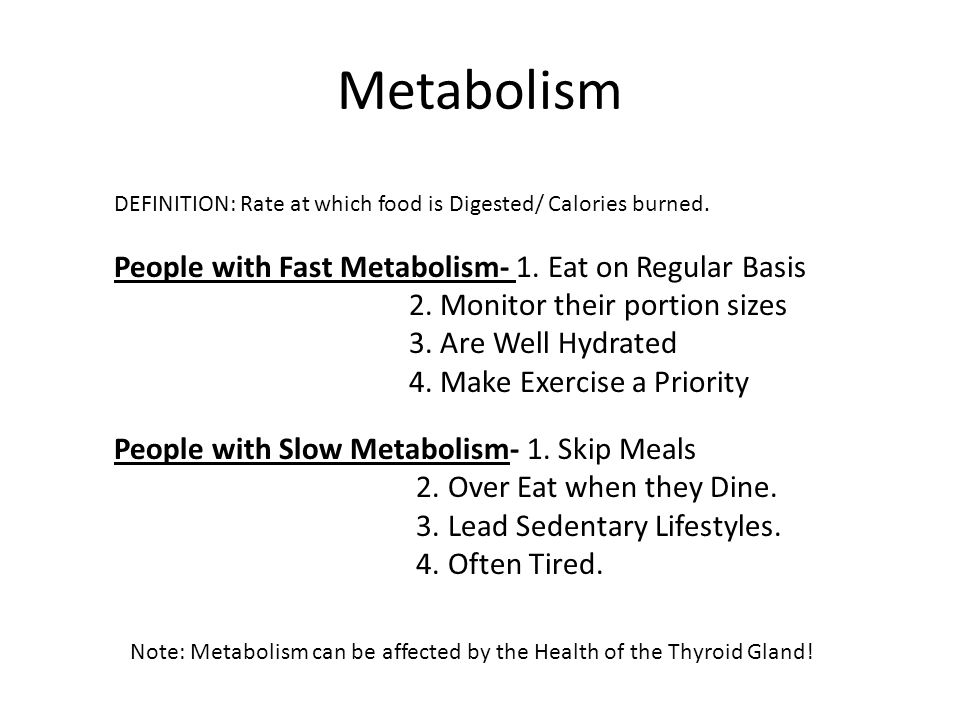 Metabolism DEFINITION: Rate at which food is Digested/ Calories burned. People with Fast Metabolism- 1. Eat on Regular Basis 2. Monitor their portion