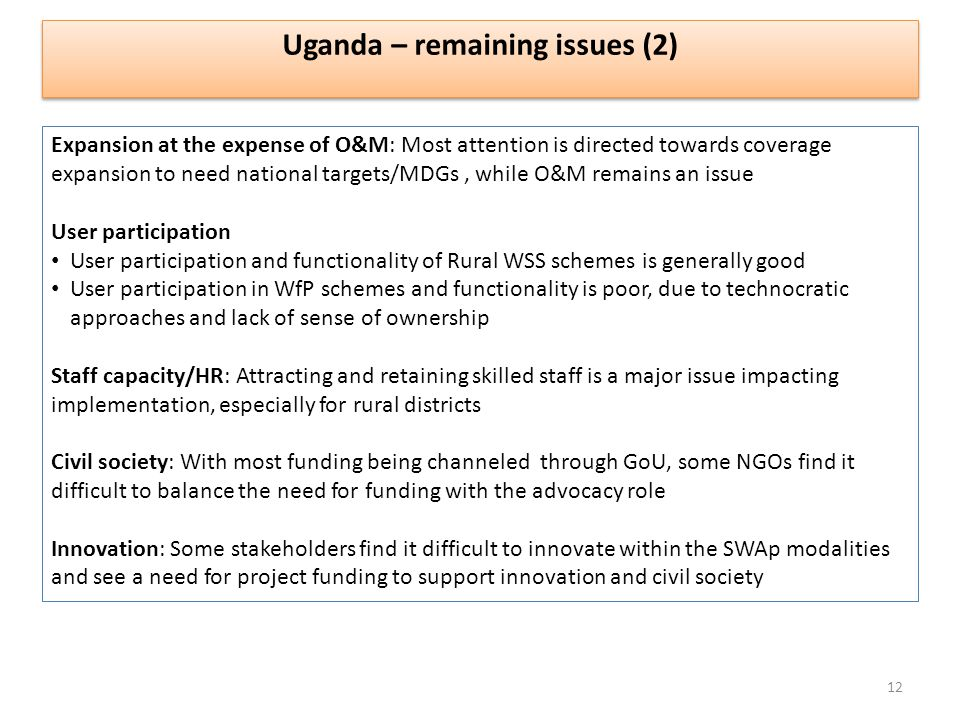 Uganda – remaining issues (2) Expansion at the expense of O&M: Most attention is directed towards coverage expansion to need national targets/MDGs, while O&M remains an issue User participation User participation and functionality of Rural WSS schemes is generally good User participation in WfP schemes and functionality is poor, due to technocratic approaches and lack of sense of ownership Staff capacity/HR: Attracting and retaining skilled staff is a major issue impacting implementation, especially for rural districts Civil society: With most funding being channeled through GoU, some NGOs find it difficult to balance the need for funding with the advocacy role Innovation: Some stakeholders find it difficult to innovate within the SWAp modalities and see a need for project funding to support innovation and civil society 12