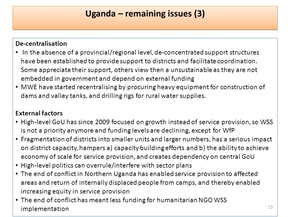 Uganda – remaining issues (3) De-centralisation In the absence of a provincial/regional level, de-concentrated support structures have been established to provide support to districts and facilitate coordination.