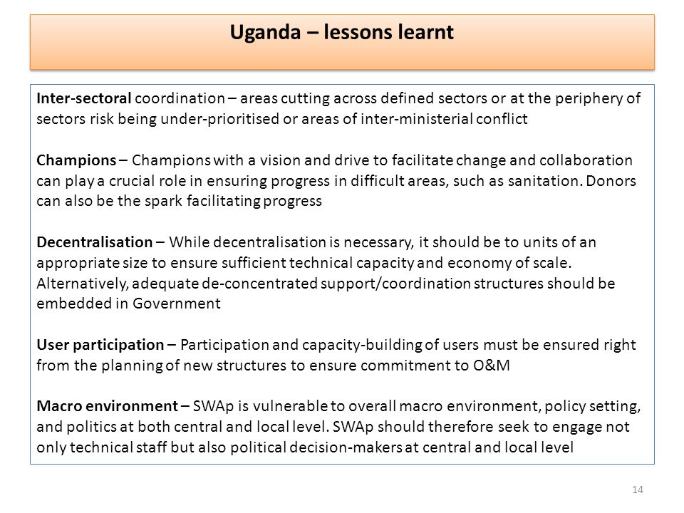 Uganda – lessons learnt Inter-sectoral coordination – areas cutting across defined sectors or at the periphery of sectors risk being under-prioritised or areas of inter-ministerial conflict Champions – Champions with a vision and drive to facilitate change and collaboration can play a crucial role in ensuring progress in difficult areas, such as sanitation.
