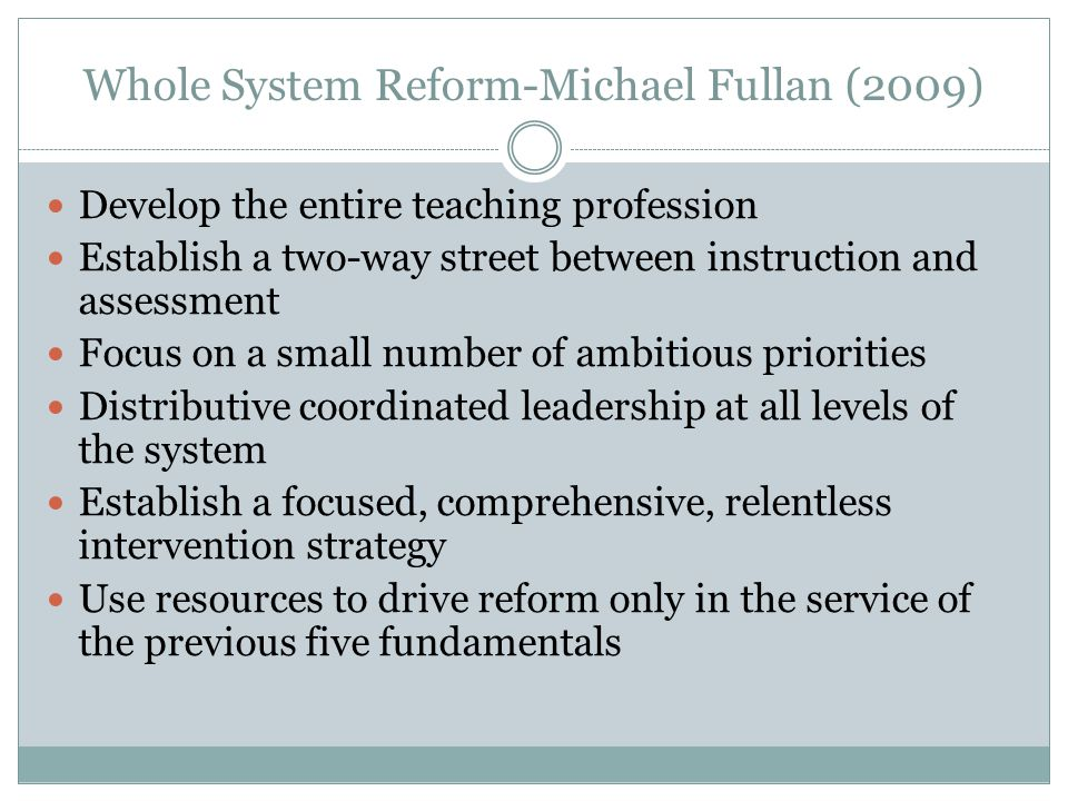 Whole System Reform-Michael Fullan (2009) Develop the entire teaching profession Establish a two-way street between instruction and assessment Focus on a small number of ambitious priorities Distributive coordinated leadership at all levels of the system Establish a focused, comprehensive, relentless intervention strategy Use resources to drive reform only in the service of the previous five fundamentals