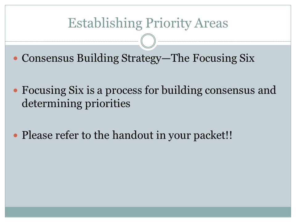 Establishing Priority Areas Consensus Building Strategy—The Focusing Six Focusing Six is a process for building consensus and determining priorities Please refer to the handout in your packet!!