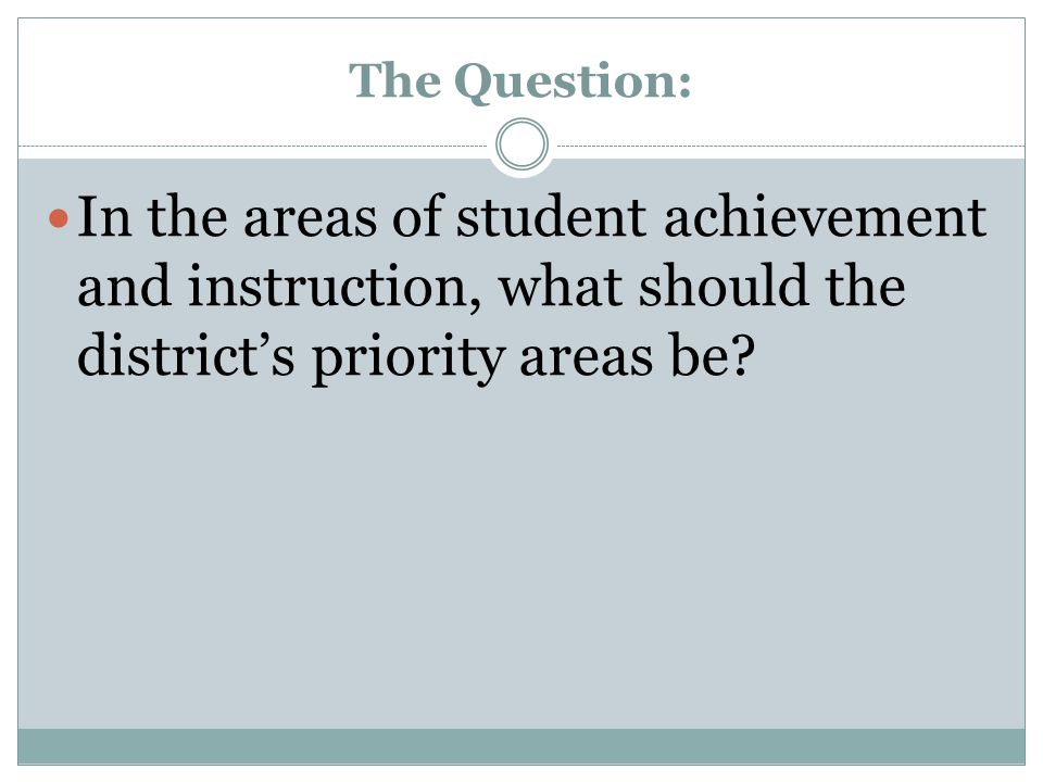 The Question: In the areas of student achievement and instruction, what should the district's priority areas be