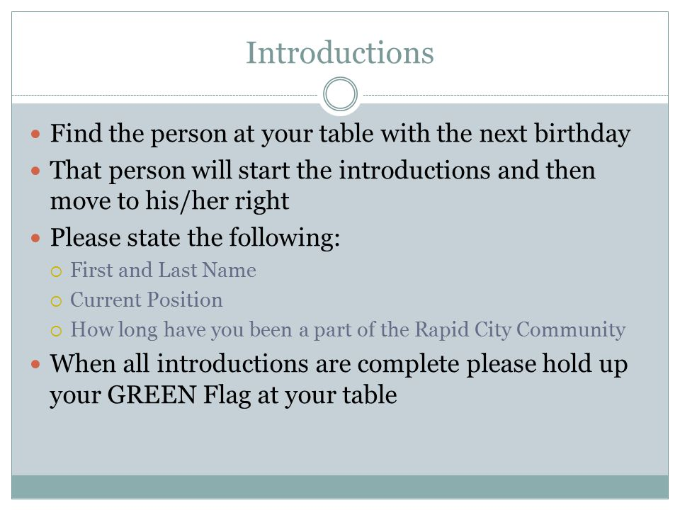 Introductions Find the person at your table with the next birthday That person will start the introductions and then move to his/her right Please state the following:  First and Last Name  Current Position  How long have you been a part of the Rapid City Community When all introductions are complete please hold up your GREEN Flag at your table