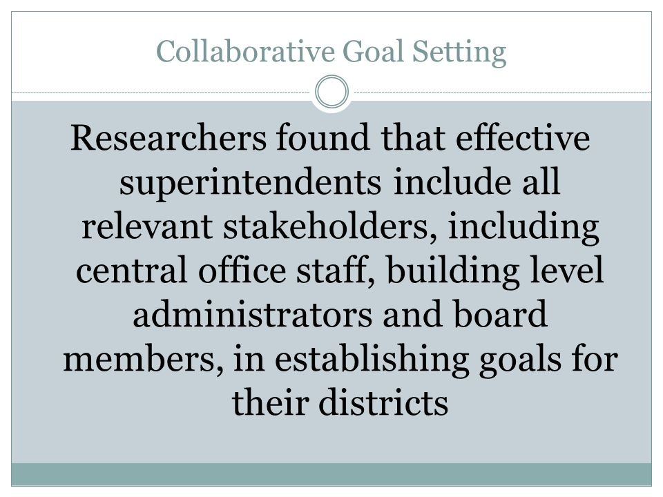 Collaborative Goal Setting Researchers found that effective superintendents include all relevant stakeholders, including central office staff, building level administrators and board members, in establishing goals for their districts
