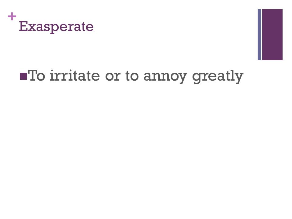 + Exasperate To irritate or to annoy greatly