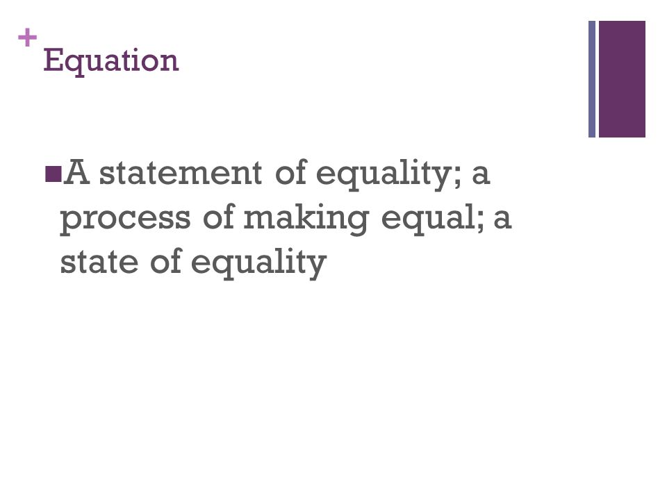 + Equation A statement of equality; a process of making equal; a state of equality