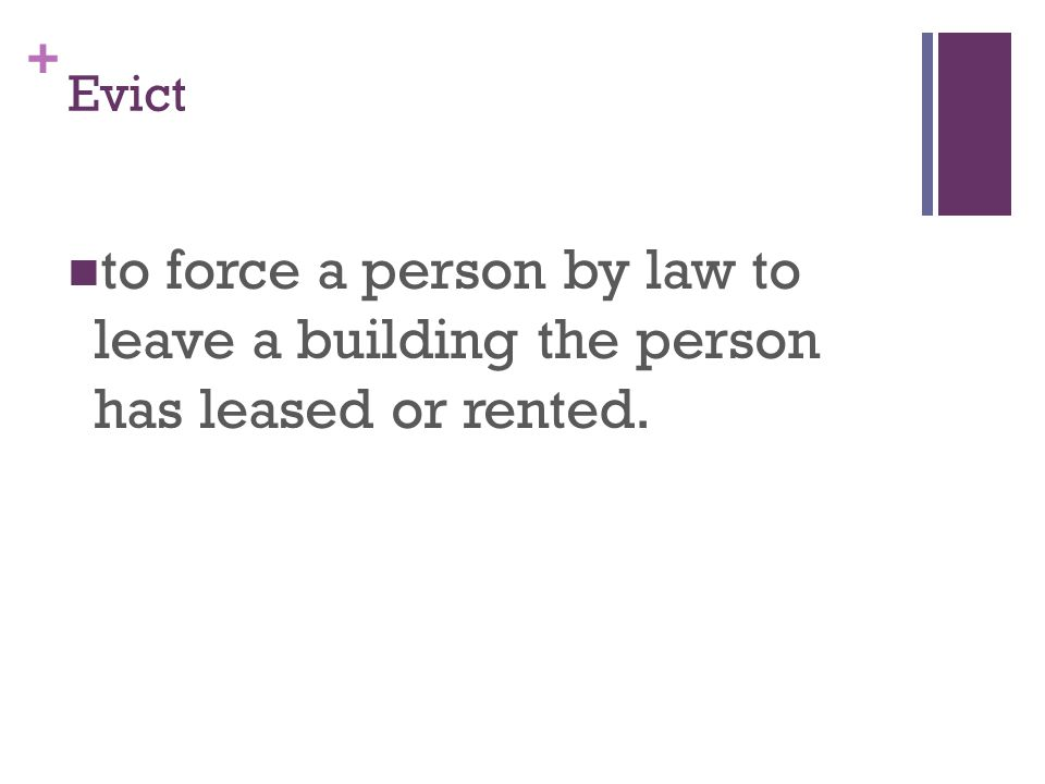 + Evict to force a person by law to leave a building the person has leased or rented.