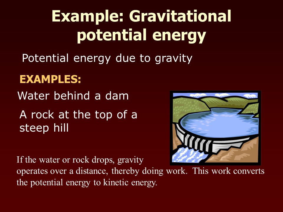 Potential energy due to gravity Water behind a dam A rock at the top of a steep hill EXAMPLES: If the water or rock drops, gravity operates over a distance, thereby doing work.