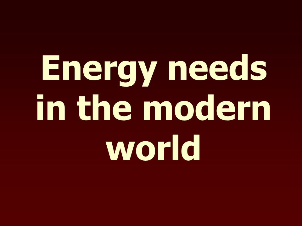 Energy needs in the modern world