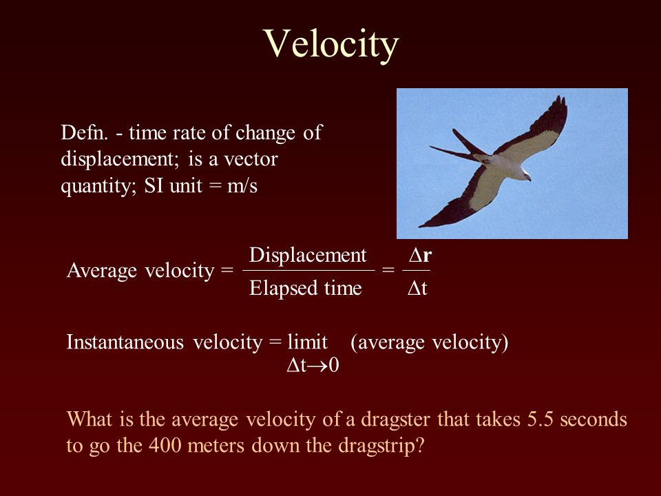 Velocity Defn. - time rate of change of displacement; is a vector quantity; SI unit = m/s Average velocity = = Displacement  r Elapsed time  t Insta