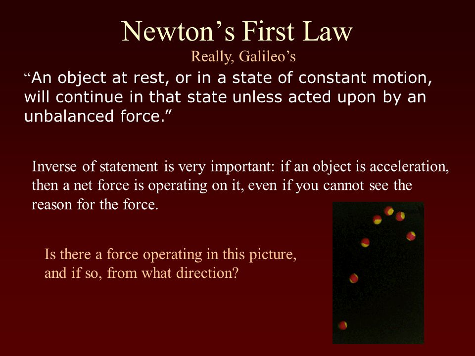 Newton's First Law An object at rest, or in a state of constant motion, will continue in that state unless acted upon by an unbalanced force. Really, Galileo's Inverse of statement is very important: if an object is acceleration, then a net force is operating on it, even if you cannot see the reason for the force.