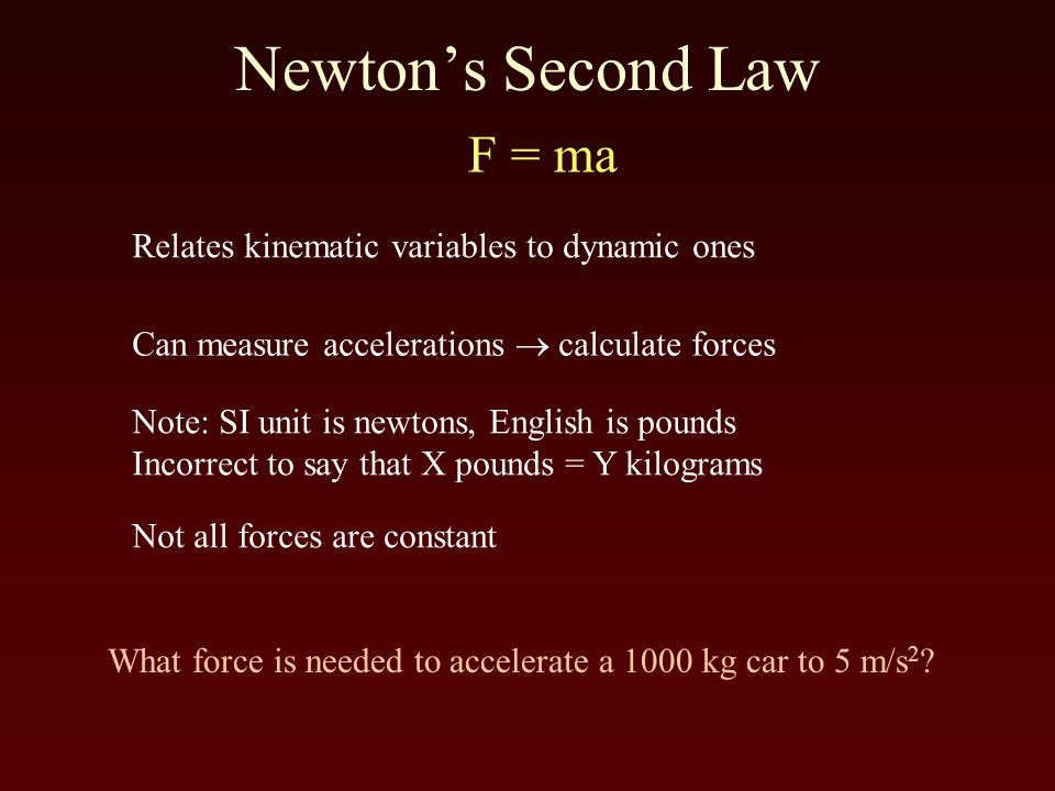 Newton's Second Law F = ma Relates kinematic variables to dynamic ones Can measure accelerations  calculate forces Note: SI unit is newtons, English is pounds Incorrect to say that X pounds = Y kilograms What force is needed to accelerate a 1000 kg car to 5 m/s 2 .