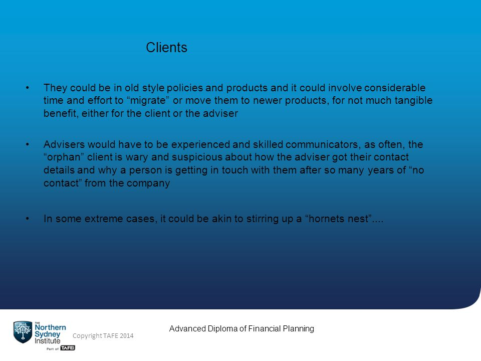Copyright TAFE 2014 Advanced Diploma of Financial Planning Clients The planner can become the go-to person for their clients - i.e.