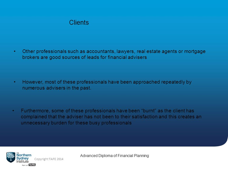 Copyright TAFE 2014 Advanced Diploma of Financial Planning Clients Other professionals such as accountants, lawyers, real estate agents or mortgage brokers are good sources of leads for financial advisers However, most of these professionals have been approached repeatedly by numerous advisers in the past.