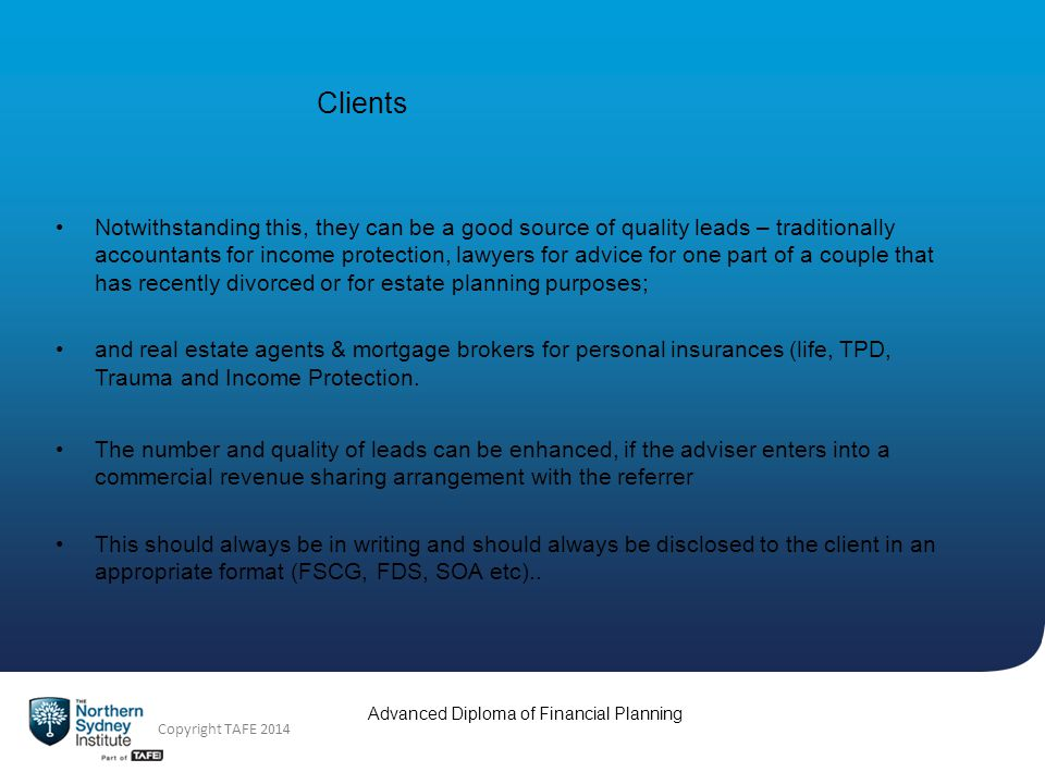 Copyright TAFE 2014 Advanced Diploma of Financial Planning Clients Referrals from existing clients This is the #1 best way to acquire new clients.