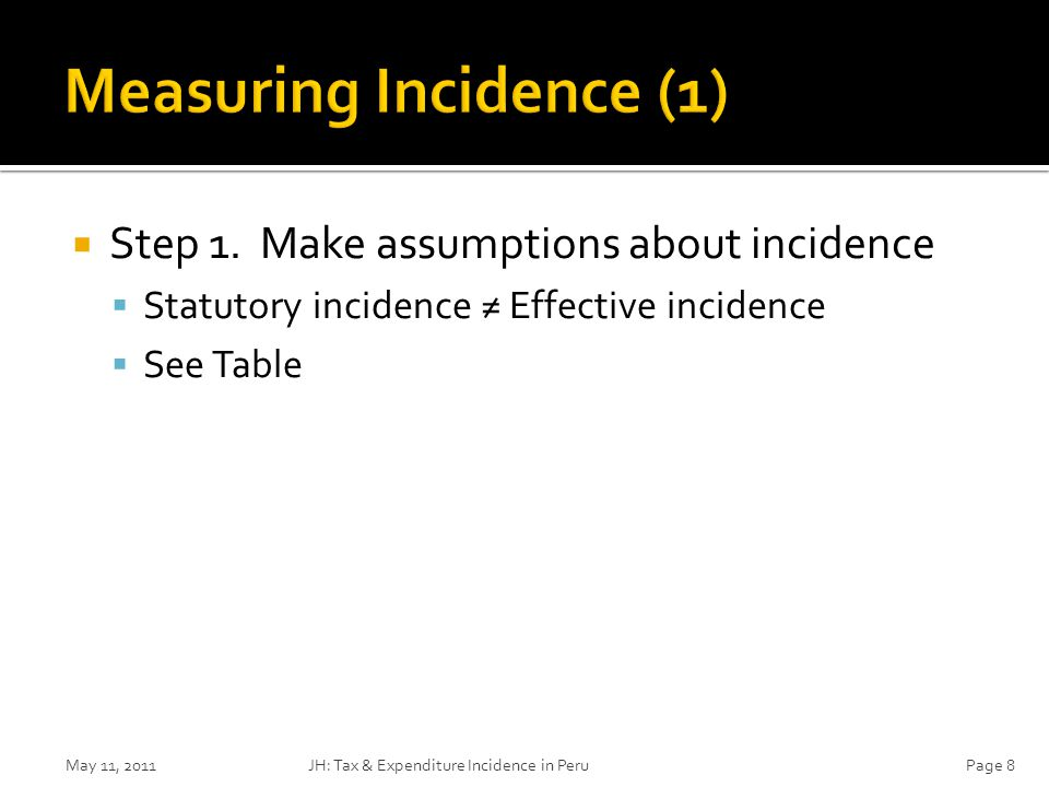  Step 1. Make assumptions about incidence  Statutory incidence ≠ Effective incidence  See Table May 11, 2011JH: Tax & Expenditure Incidence in Peru