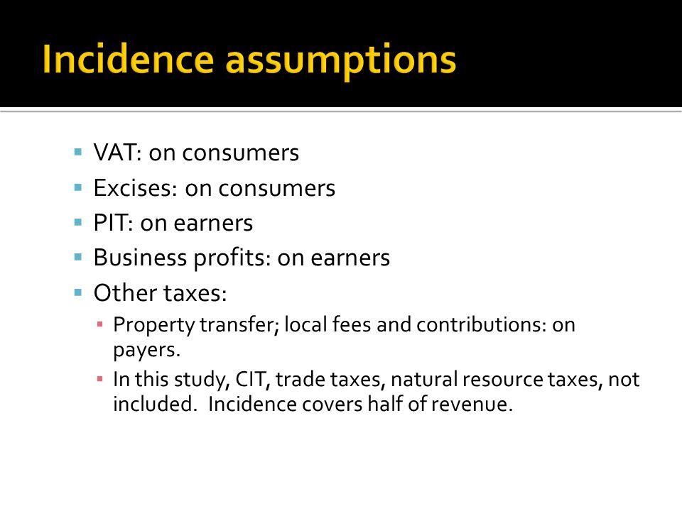  VAT: on consumers  Excises: on consumers  PIT: on earners  Business profits: on earners  Other taxes: ▪ Property transfer; local fees and contributions: on payers.